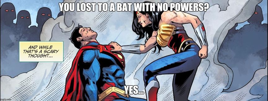 Wonder Woman: You lost to a bat with no powers. Superman: Yes